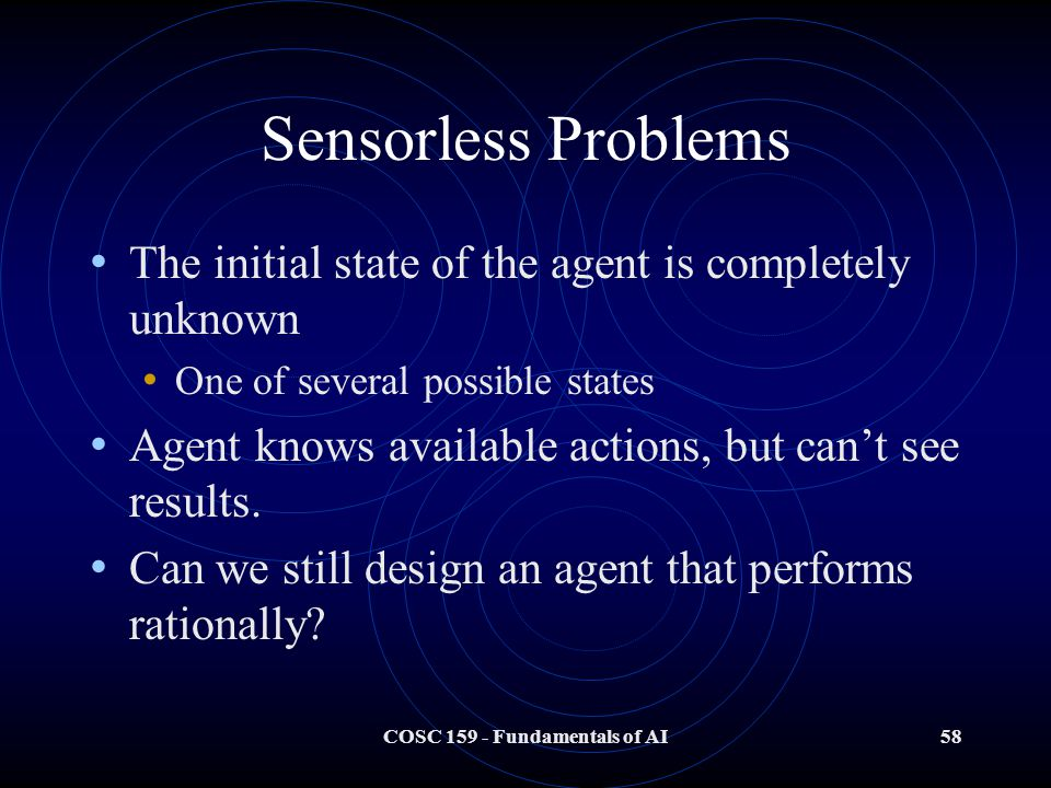 COSC 159 - Fundamentals of AI58 Sensorless Problems The initial state of the agent is completely unknown One of several possible states Agent knows available actions, but can't see results.