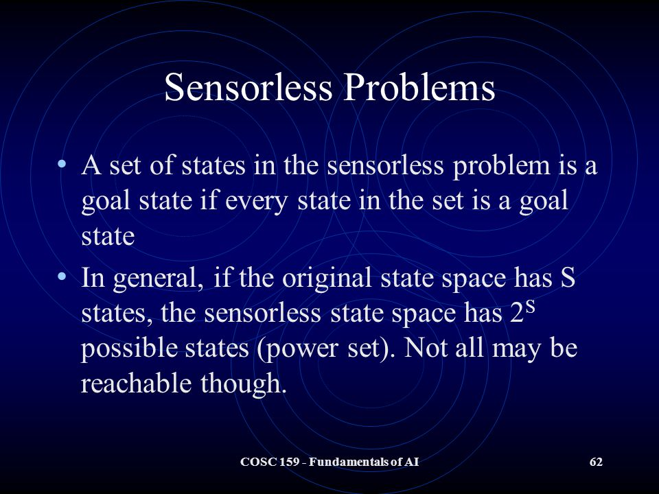 COSC 159 - Fundamentals of AI62 Sensorless Problems A set of states in the sensorless problem is a goal state if every state in the set is a goal state In general, if the original state space has S states, the sensorless state space has 2 S possible states (power set).