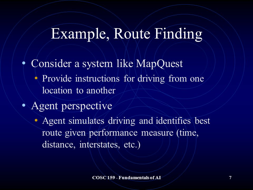 COSC 159 - Fundamentals of AI7 Example, Route Finding Consider a system like MapQuest Provide instructions for driving from one location to another Agent perspective Agent simulates driving and identifies best route given performance measure (time, distance, interstates, etc.)