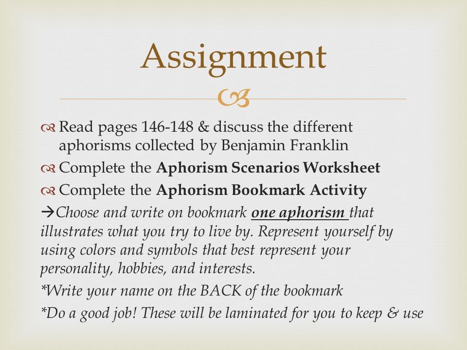   Read pages 146-148 & discuss the different aphorisms collected by Benjamin Franklin  Complete the Aphorism Scenarios Worksheet  Complete the Aphorism Bookmark Activity  Choose and write on bookmark one aphorism that illustrates what you try to live by.