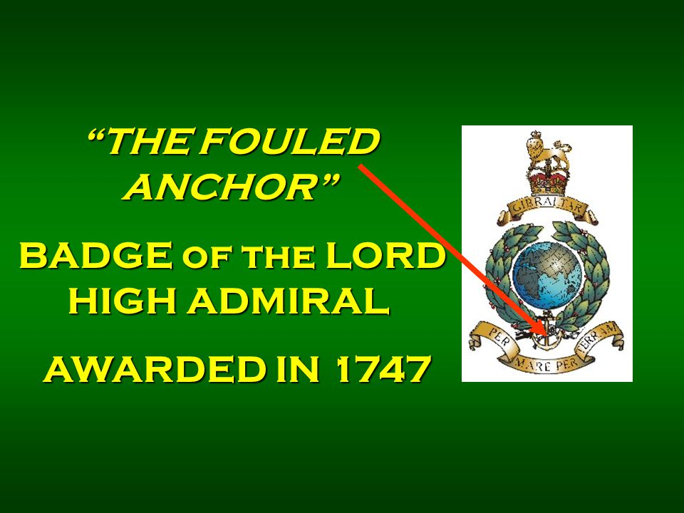 THE FOULED ANCHOR BADGE of the LORD HIGH ADMIRAL BADGE of the LORD HIGH ADMIRAL AWARDED IN 1747 AWARDED IN 1747