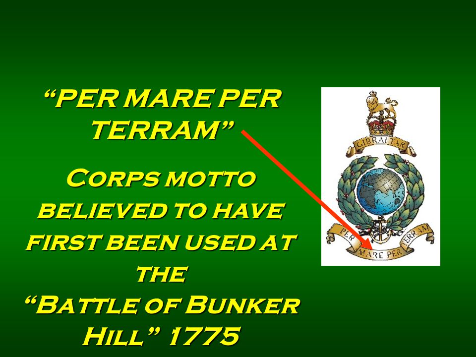 PER MARE PER TERRAM Corps motto believed to have first been used at the Battle of Bunker Hill 1775