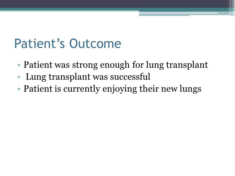 Patient's Outcome Patient was strong enough for lung transplant Lung transplant was successful Patient is currently enjoying their new lungs
