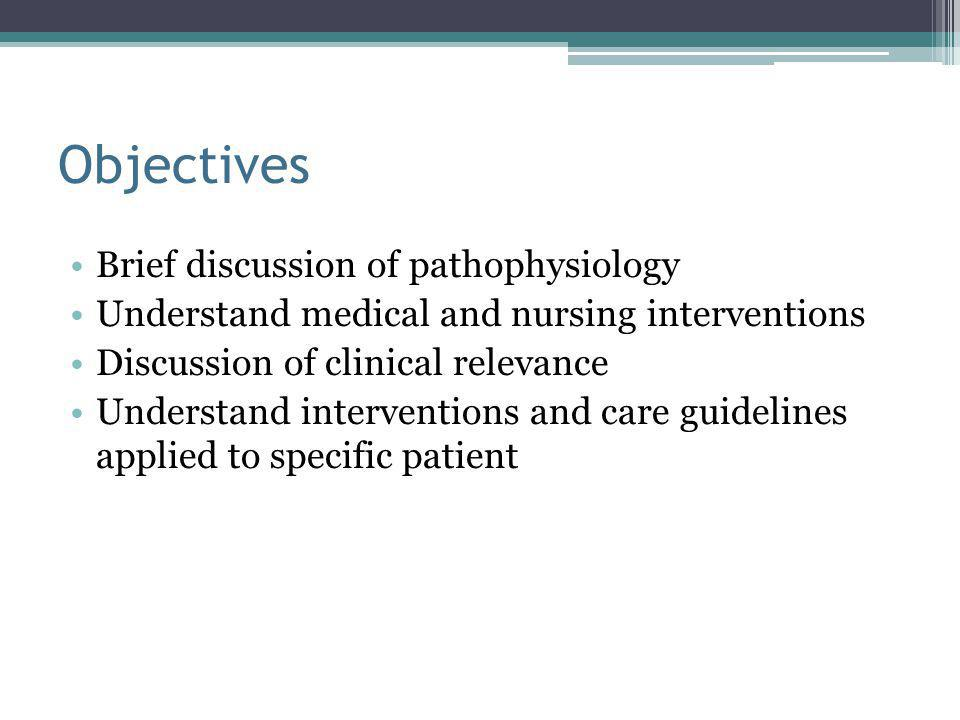 Objectives Brief discussion of pathophysiology Understand medical and nursing interventions Discussion of clinical relevance Understand interventions and care guidelines applied to specific patient