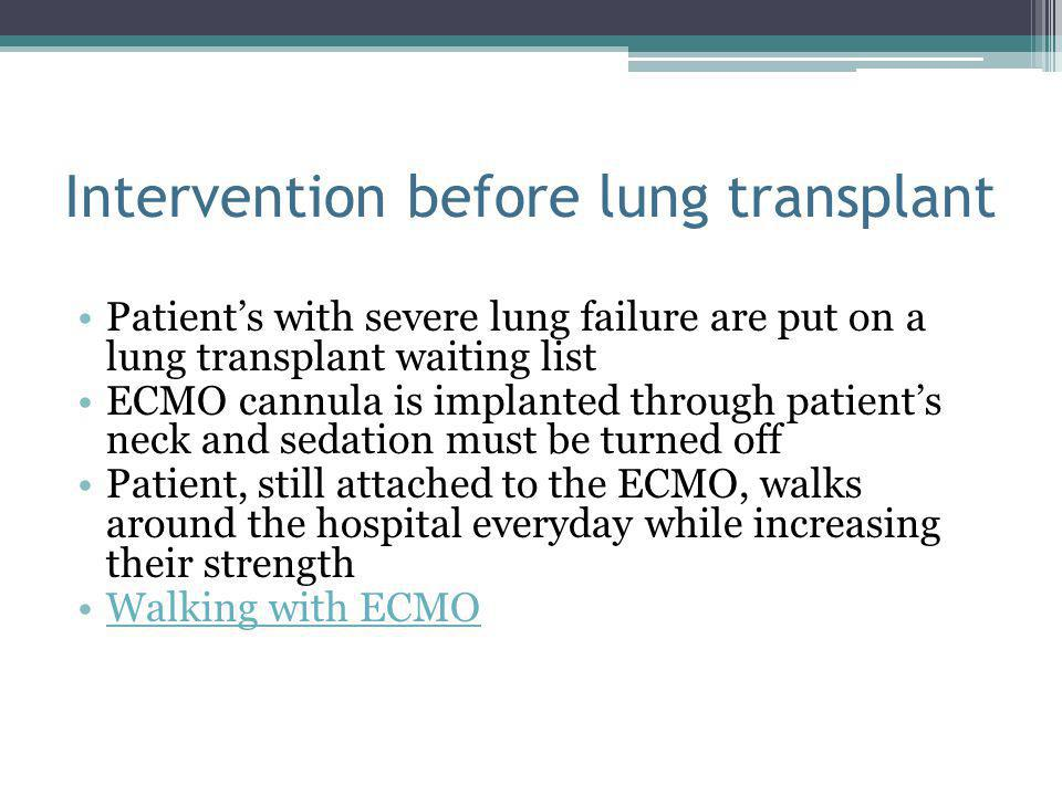 Intervention before lung transplant Patient's with severe lung failure are put on a lung transplant waiting list ECMO cannula is implanted through patient's neck and sedation must be turned off Patient, still attached to the ECMO, walks around the hospital everyday while increasing their strength Walking with ECMO
