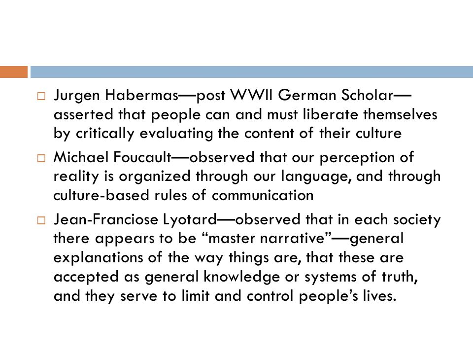  Jurgen Habermas—post WWII German Scholar— asserted that people can and must liberate themselves by critically evaluating the content of their culture  Michael Foucault—observed that our perception of reality is organized through our language, and through culture-based rules of communication  Jean-Franciose Lyotard—observed that in each society there appears to be master narrative —general explanations of the way things are, that these are accepted as general knowledge or systems of truth, and they serve to limit and control people's lives.
