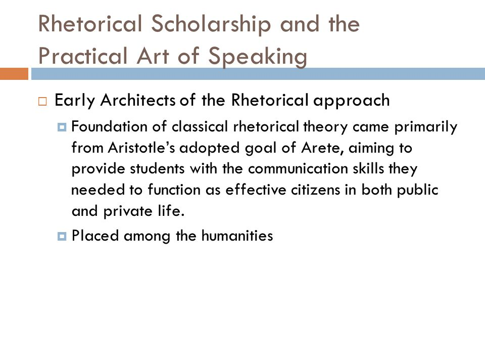 Rhetorical Scholarship and the Practical Art of Speaking  Early Architects of the Rhetorical approach  Foundation of classical rhetorical theory came primarily from Aristotle's adopted goal of Arete, aiming to provide students with the communication skills they needed to function as effective citizens in both public and private life.