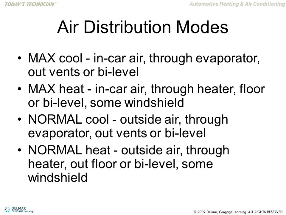Air Distribution Modes MAX cool - in-car air, through evaporator, out vents or bi-level MAX heat - in-car air, through heater, floor or bi-level, some windshield NORMAL cool - outside air, through evaporator, out vents or bi-level NORMAL heat - outside air, through heater, out floor or bi-level, some windshield
