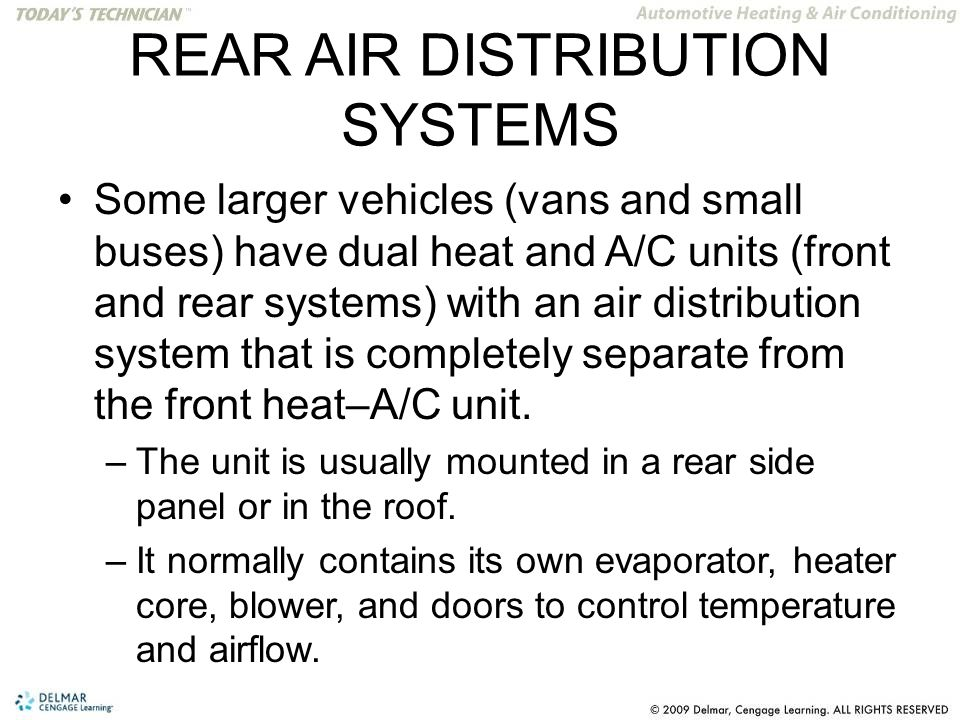 REAR AIR DISTRIBUTION SYSTEMS Some larger vehicles (vans and small buses) have dual heat and A/C units (front and rear systems) with an air distribution system that is completely separate from the front heat–A/C unit.