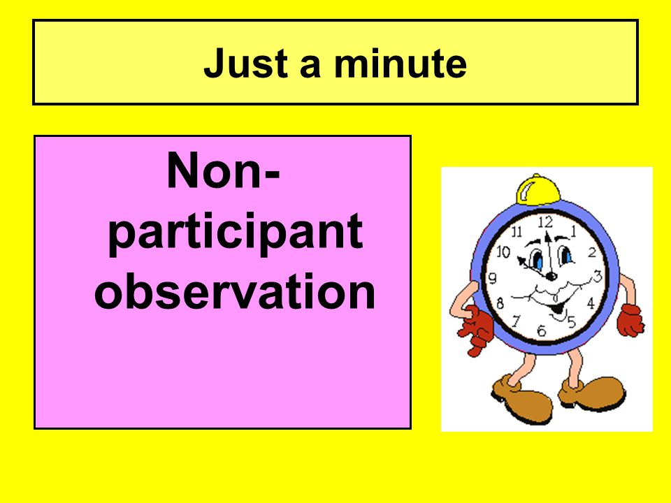 Just a minute Non- participant observation