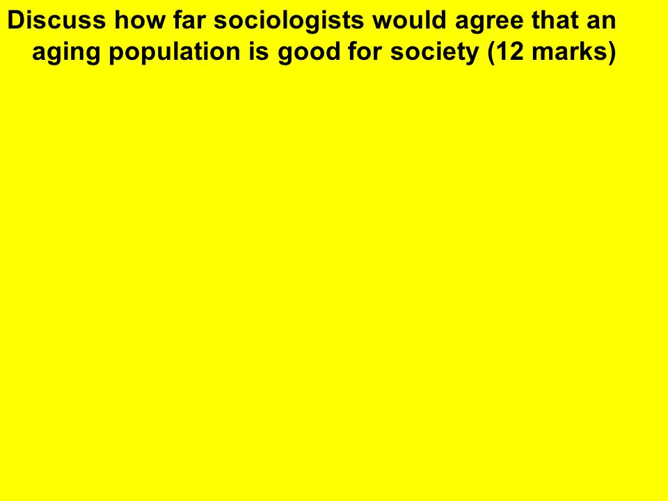 Discuss how far sociologists would agree that an aging population is good for society (12 marks)