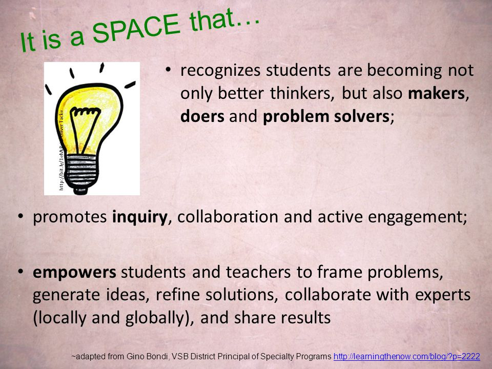 recognizes students are becoming not only better thinkers, but also makers, doers and problem solvers; promotes inquiry, collaboration and active engagement; empowers students and teachers to frame problems, generate ideas, refine solutions, collaborate with experts (locally and globally), and share results ~adapted from Gino Bondi, VSB District Principal of Specialty Programs http://learningthenow.com/blog/ p=2222http://learningthenow.com/blog/ p=2222 It is a SPACE that… http://bit.ly/1eMsPcW Oliver Tacke