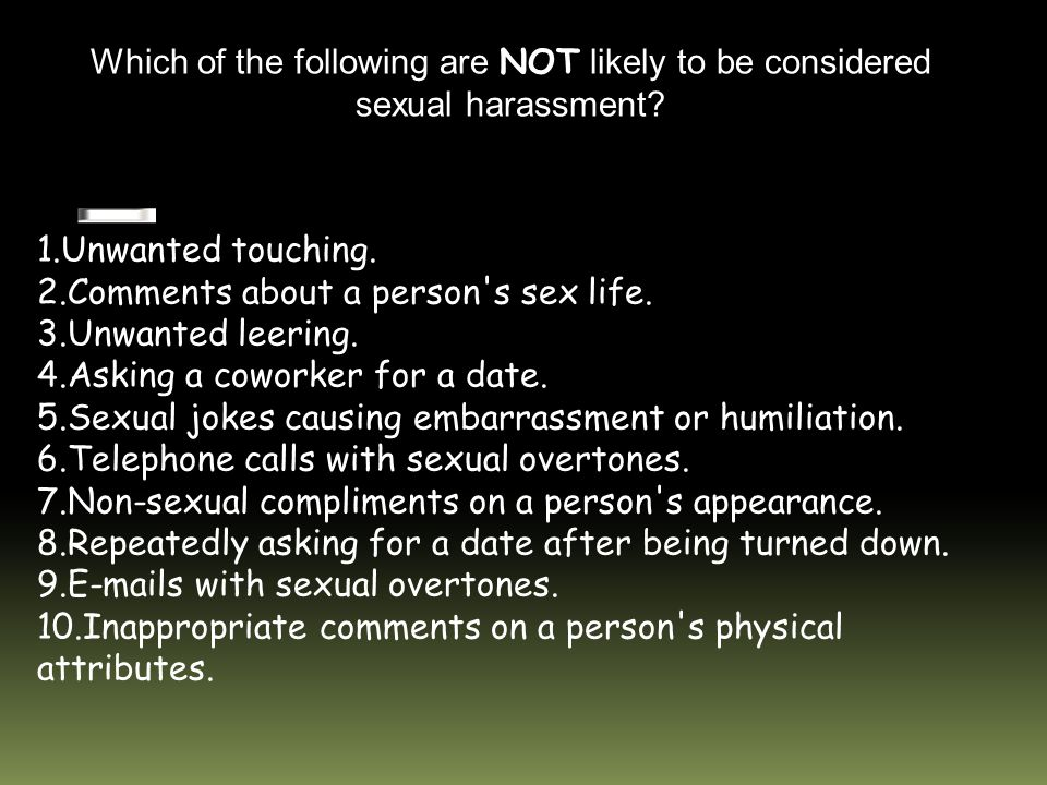 Which of the following are NOT likely to be considered sexual harassment.