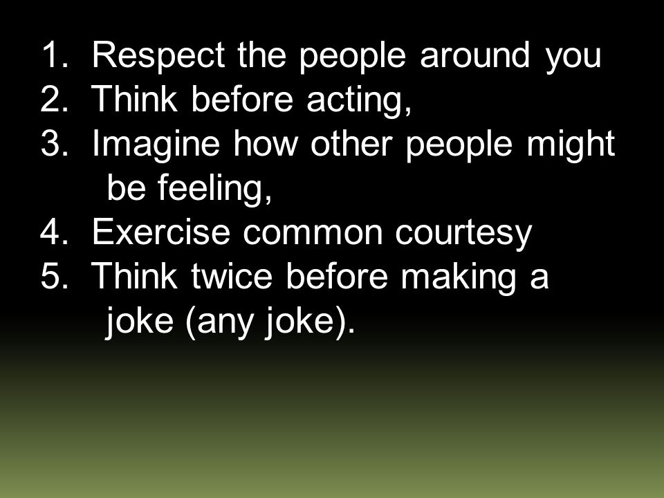 1. Respect the people around you 2. Think before acting, 3.