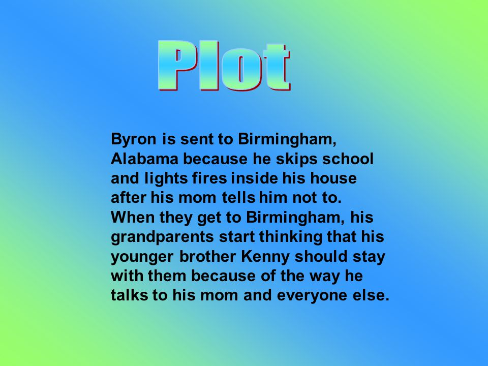 Byron is sent to Birmingham, Alabama because he skips school and lights fires inside his house after his mom tells him not to.