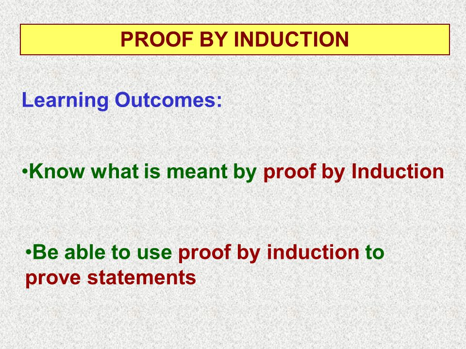 Know what is meant by proof by Induction Learning Outcomes: PROOF BY INDUCTION Be able to use proof by induction to prove statements