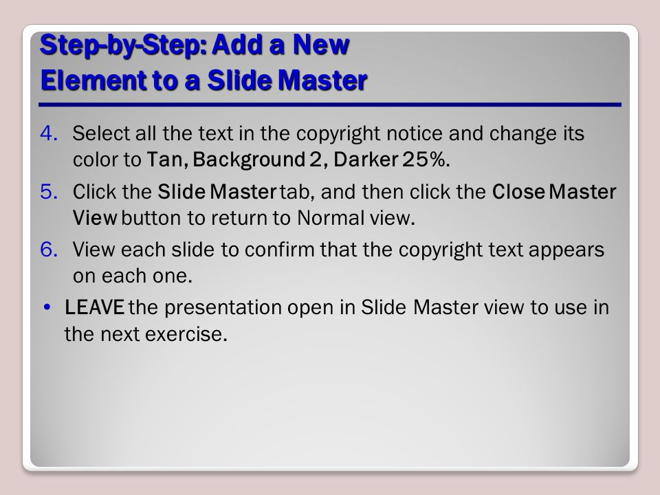 Step-by-Step: Add a New Element to a Slide Master 4.Select all the text in the copyright notice and change its color to Tan, Background 2, Darker 25%.