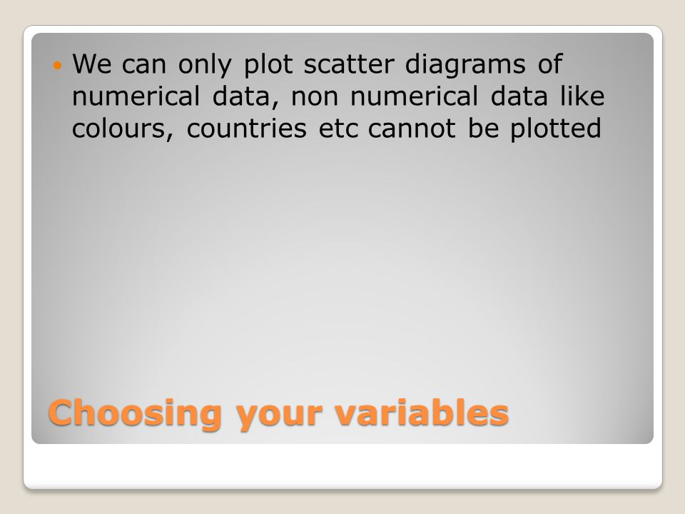We can only plot scatter diagrams of numerical data, non numerical data like colours, countries etc cannot be plotted Choosing your variables