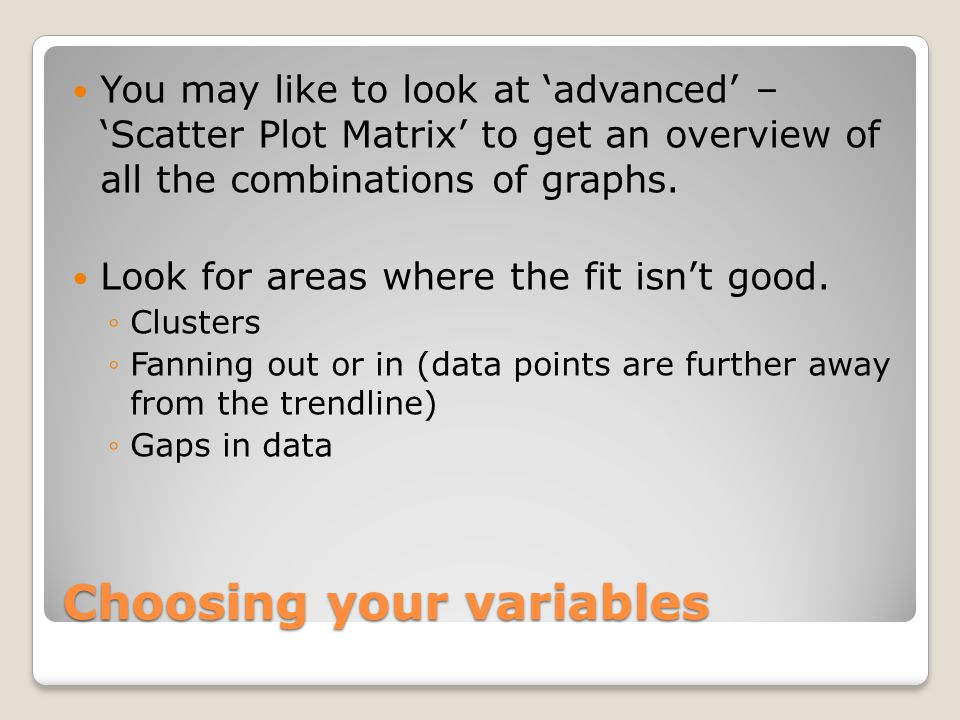 You may like to look at 'advanced' – 'Scatter Plot Matrix' to get an overview of all the combinations of graphs.