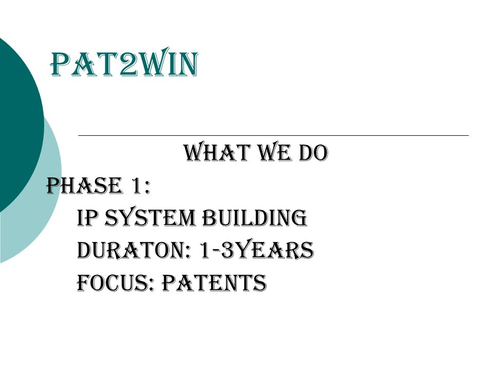 Pat2Win WHat we do Phase 1: ip system building duraton: 1-3years focus: patents