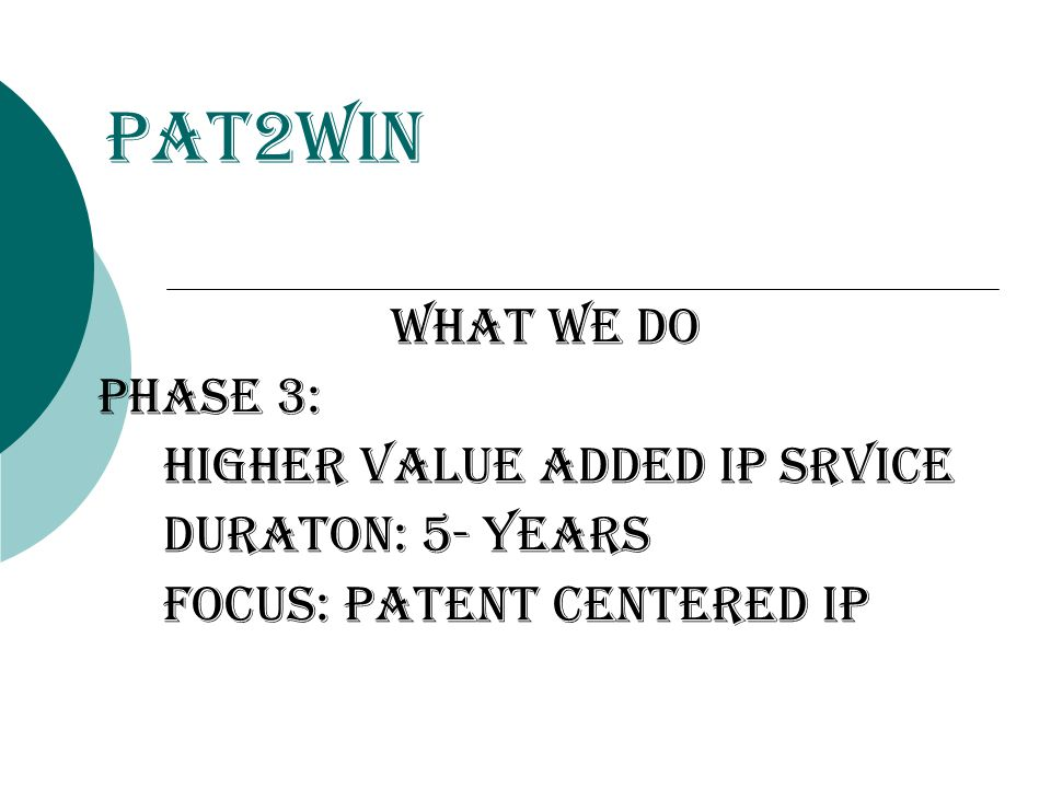 Pat2Win WHat we do Phase 3: higher value added ip srvice duraton: 5- years focus: patent centered ip