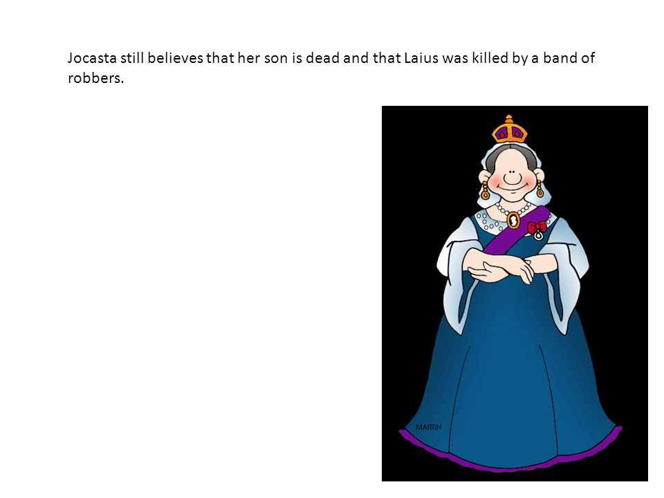 Jocasta still believes that her son is dead and that Laius was killed by a band of robbers.