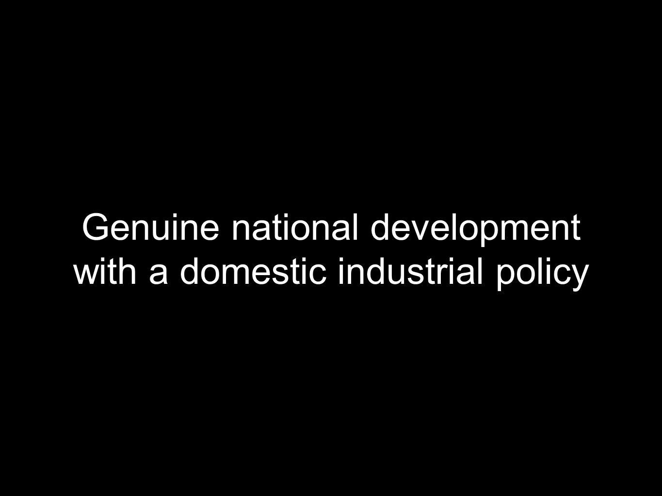 Genuine national development with a domestic industrial policy