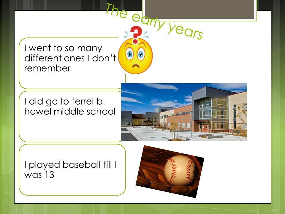 The early years I went to so many different ones I don't remember I did go to ferrel b.