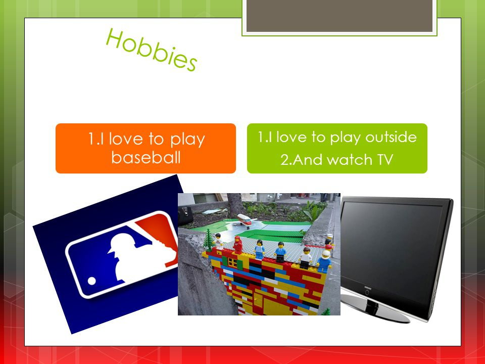 Hobbies 1.I love to play baseball 1.I love to play outside 2.And watch TV