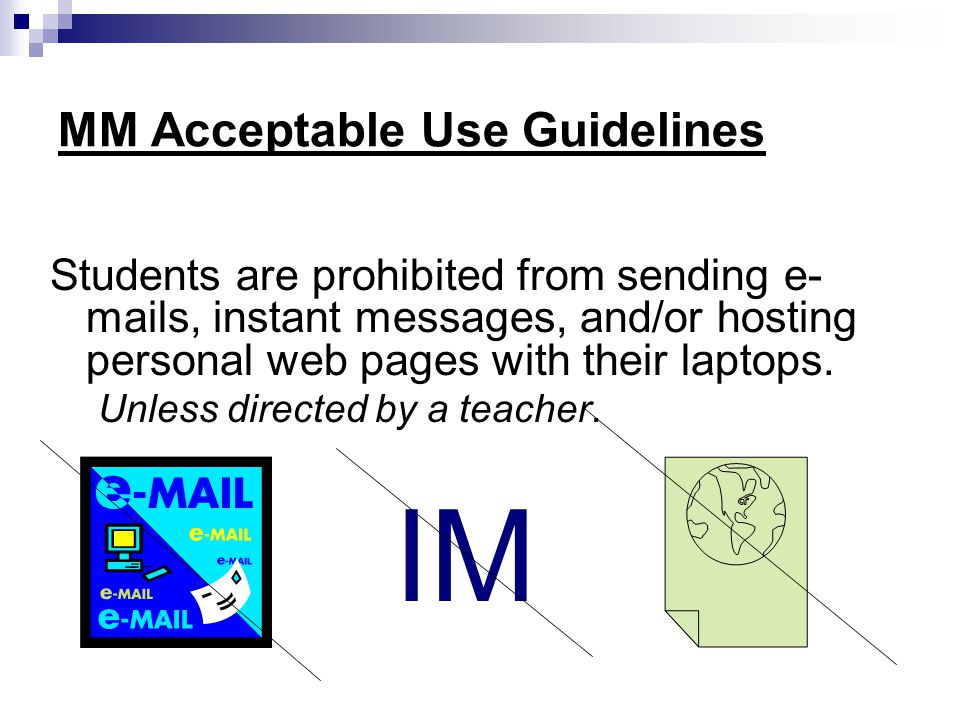 MM Acceptable Use Guidelines Students are prohibited from sending e- mails, instant messages, and/or hosting personal web pages with their laptops.