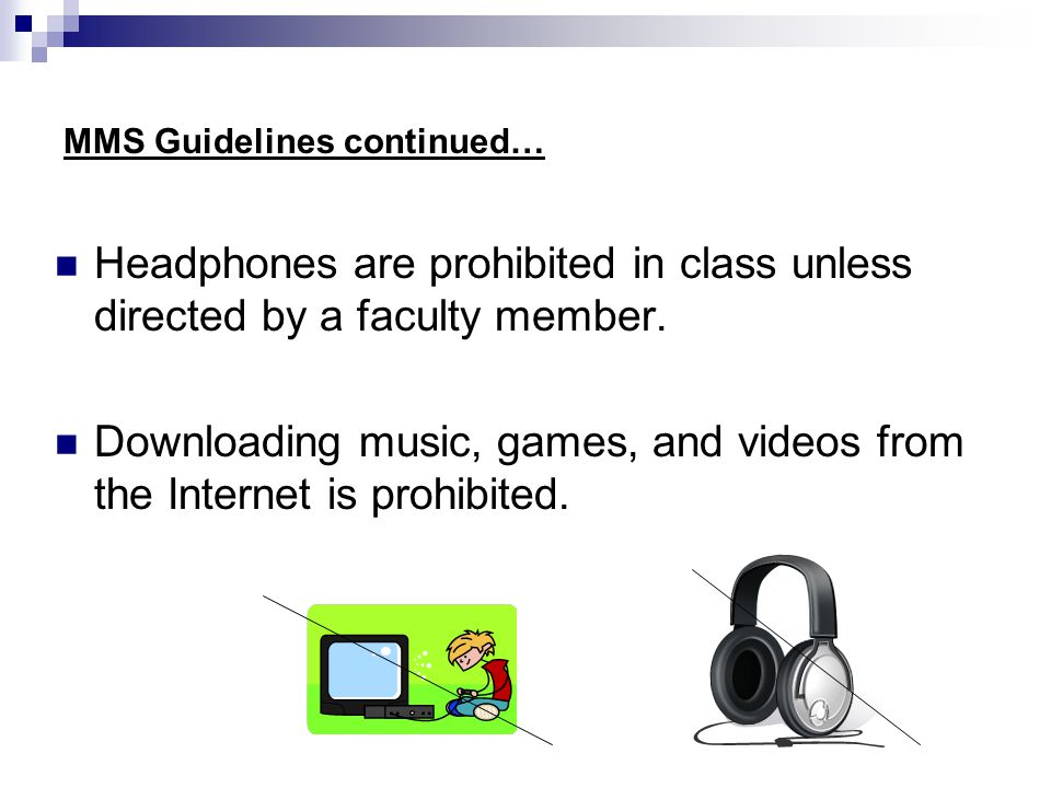 MMS Guidelines continued… Headphones are prohibited in class unless directed by a faculty member.