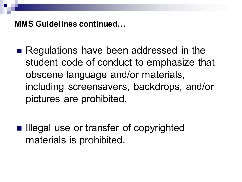 MMS Guidelines continued… Regulations have been addressed in the student code of conduct to emphasize that obscene language and/or materials, including screensavers, backdrops, and/or pictures are prohibited.