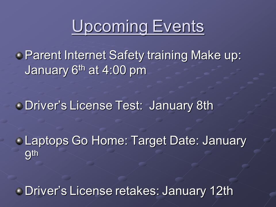Upcoming Events Parent Internet Safety training Make up: January 6 th at 4:00 pm Driver's License Test: January 8th Laptops Go Home: Target Date: January 9 th Driver's License retakes: January 12th
