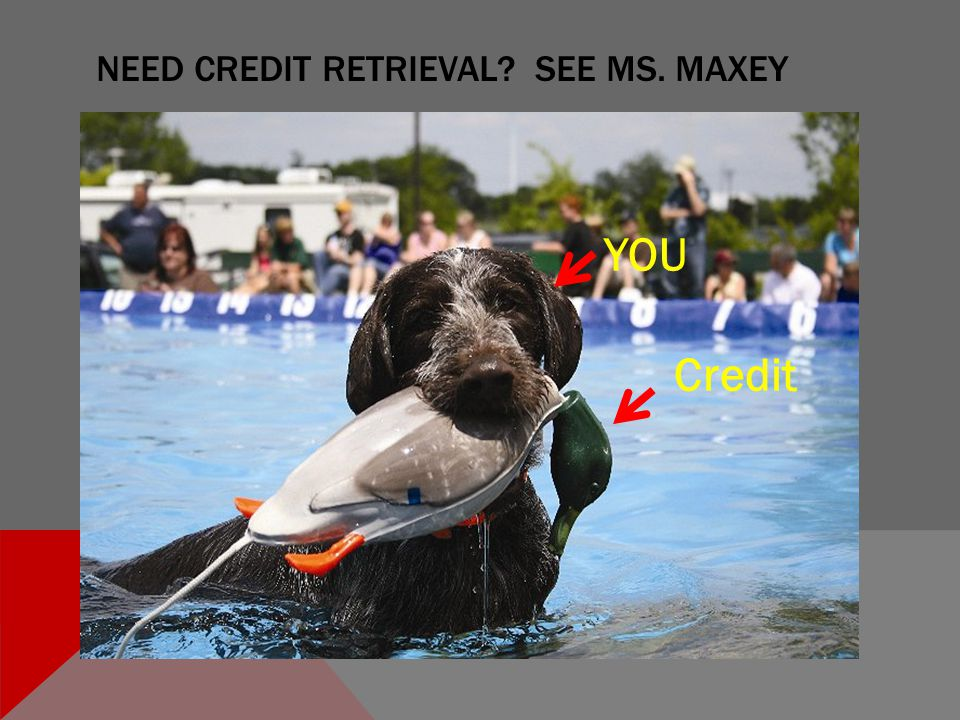 NEED CREDIT RETRIEVAL SEE MS. MAXEY YOU Credit