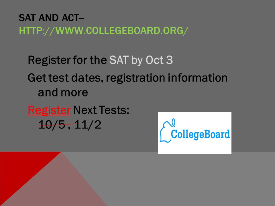 SAT AND ACT-- HTTP://WWW.COLLEGEBOARD.ORG/ Register for the SAT by Oct 3 Get test dates, registration information and more RegisterRegister Next Tests: 10/5, 11/2