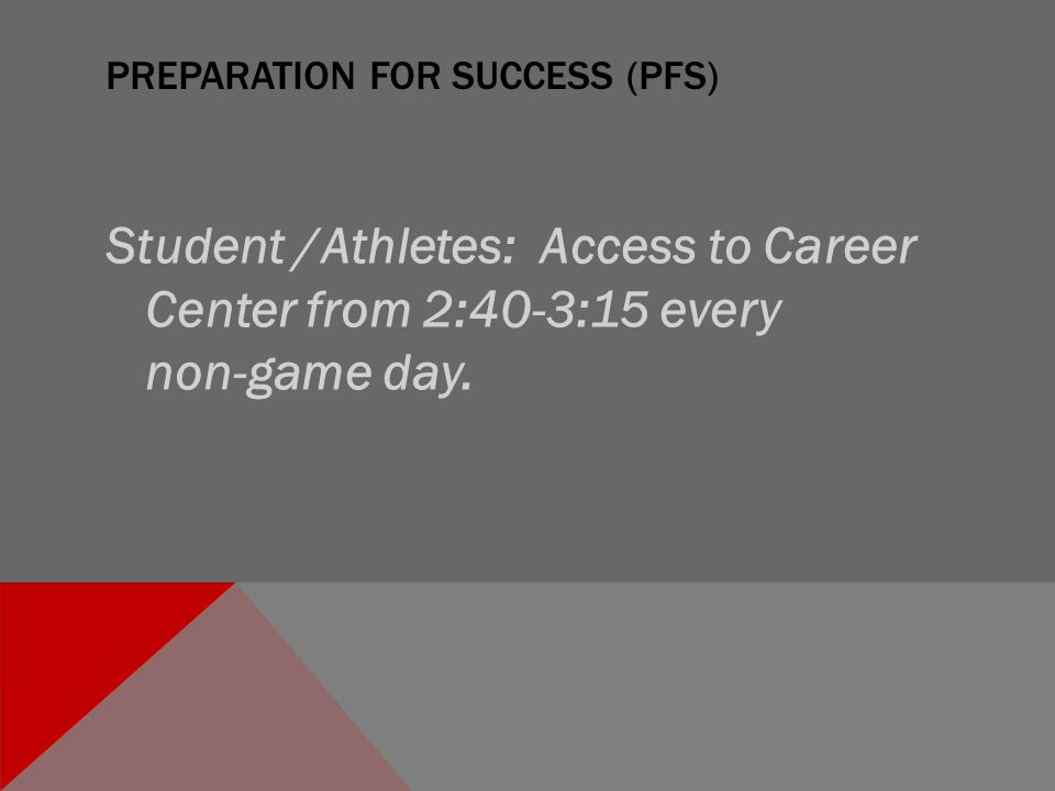 PREPARATION FOR SUCCESS (PFS) Student /Athletes: Access to Career Center from 2:40-3:15 every non-game day.