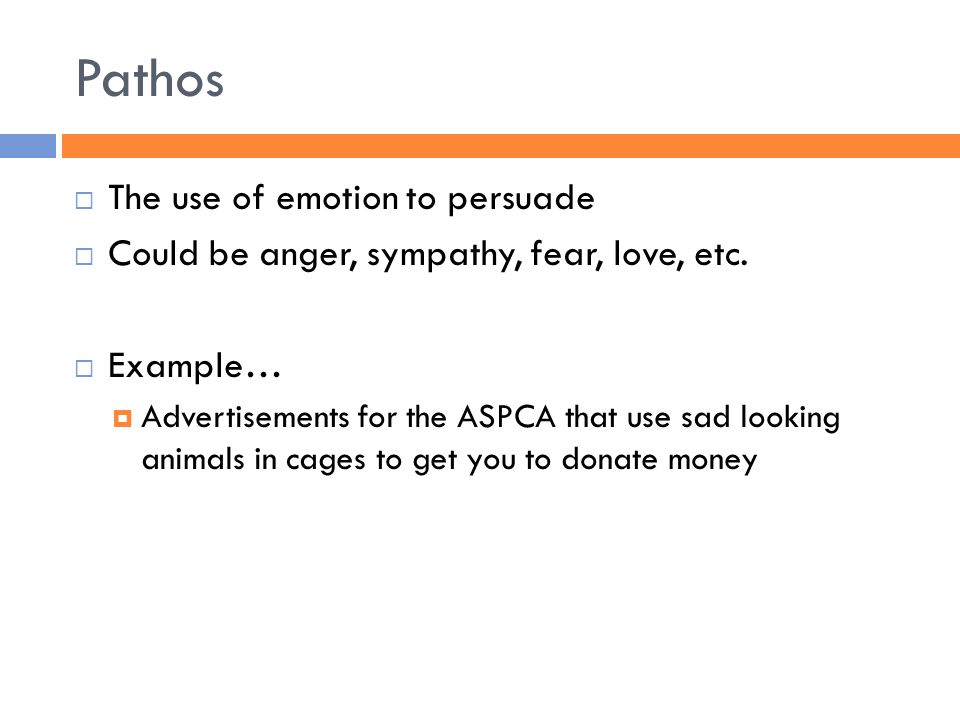 Pathos  The use of emotion to persuade  Could be anger, sympathy, fear, love, etc.