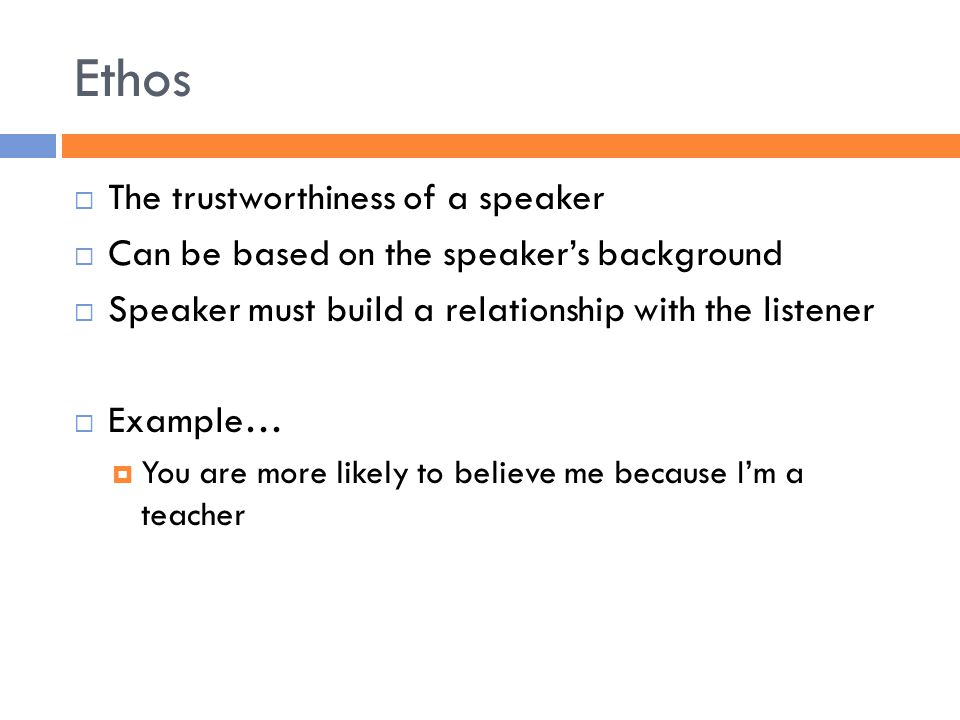 Ethos  The trustworthiness of a speaker  Can be based on the speaker's background  Speaker must build a relationship with the listener  Example…  You are more likely to believe me because I'm a teacher