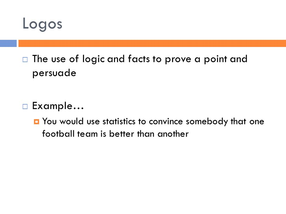 Logos  The use of logic and facts to prove a point and persuade  Example…  You would use statistics to convince somebody that one football team is better than another