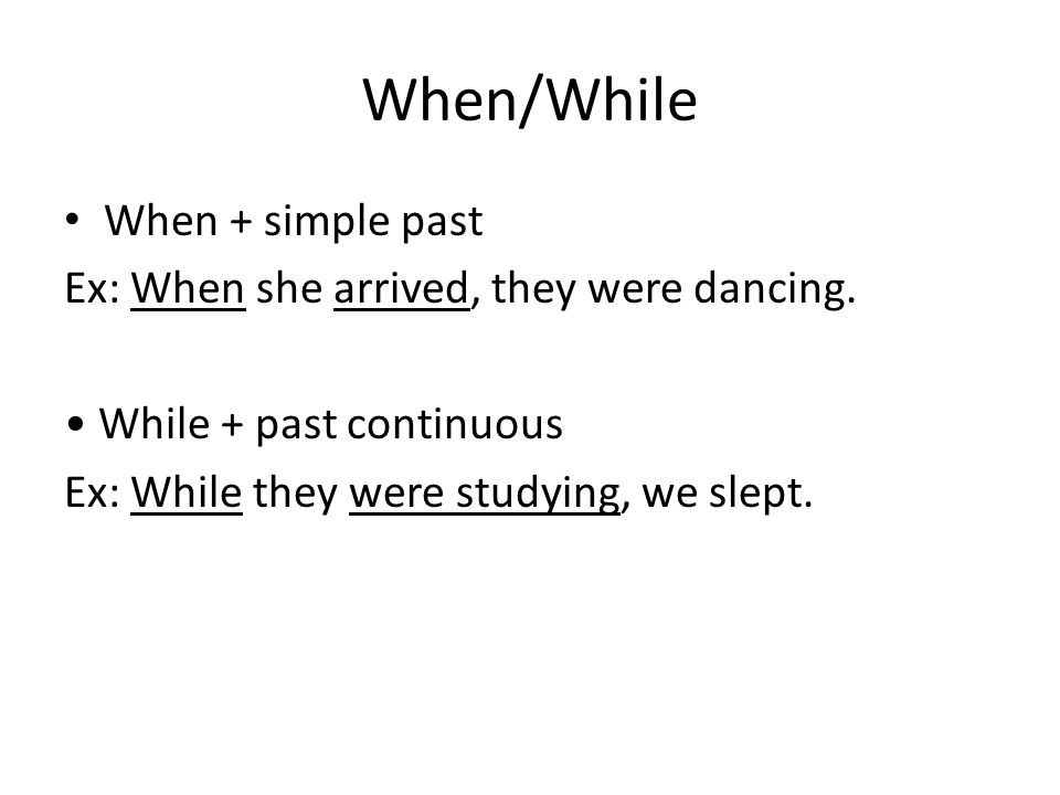 When/While When + simple past Ex: When she arrived, they were dancing.
