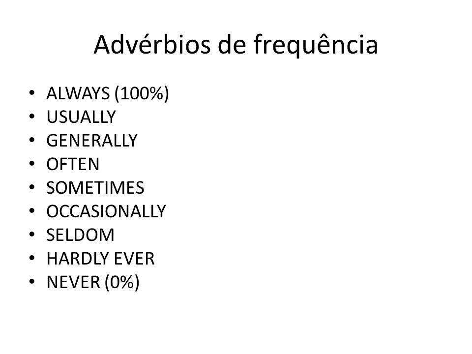 Advérbios de frequência ALWAYS (100%) USUALLY GENERALLY OFTEN SOMETIMES OCCASIONALLY SELDOM HARDLY EVER NEVER (0%)