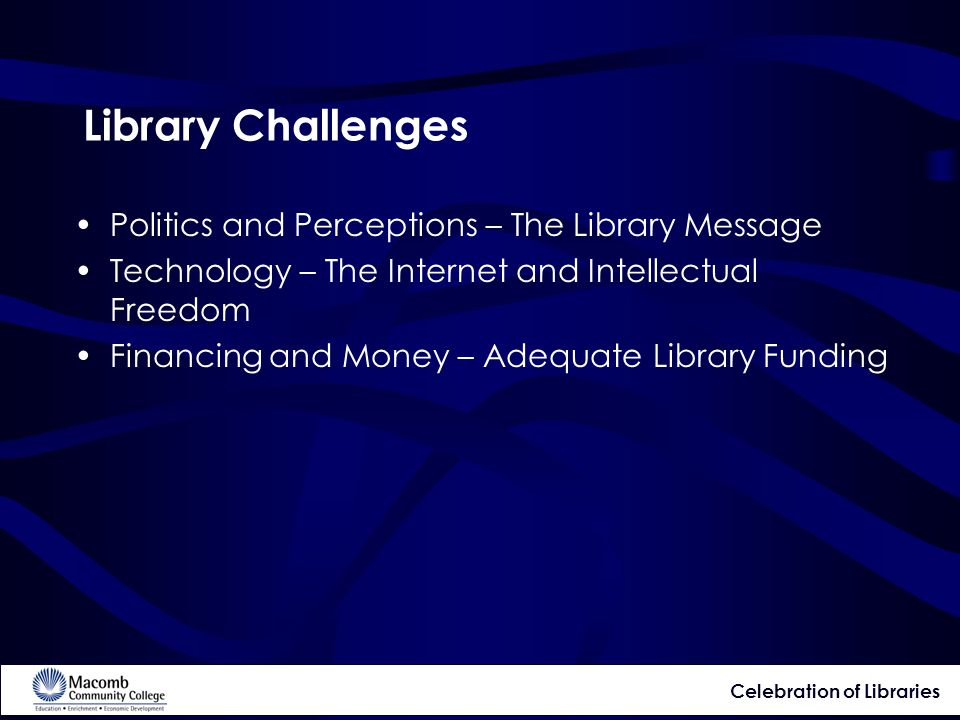 Library Challenges Politics and Perceptions – The Library Message Technology – The Internet and Intellectual Freedom Financing and Money – Adequate Library Funding Celebration of Libraries