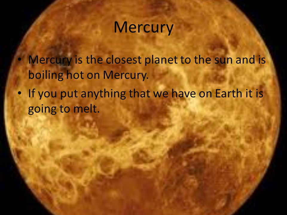 Mercury Mercury is the closest planet to the sun and is boiling hot on Mercury.