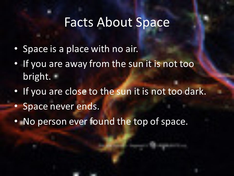 Facts About Space Space is a place with no air. If you are away from the sun it is not too bright.