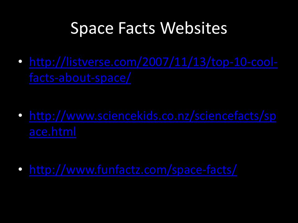 Space Facts Websites http://listverse.com/2007/11/13/top-10-cool- facts-about-space/ http://listverse.com/2007/11/13/top-10-cool- facts-about-space/ http://www.sciencekids.co.nz/sciencefacts/sp ace.html http://www.sciencekids.co.nz/sciencefacts/sp ace.html http://www.funfactz.com/space-facts/