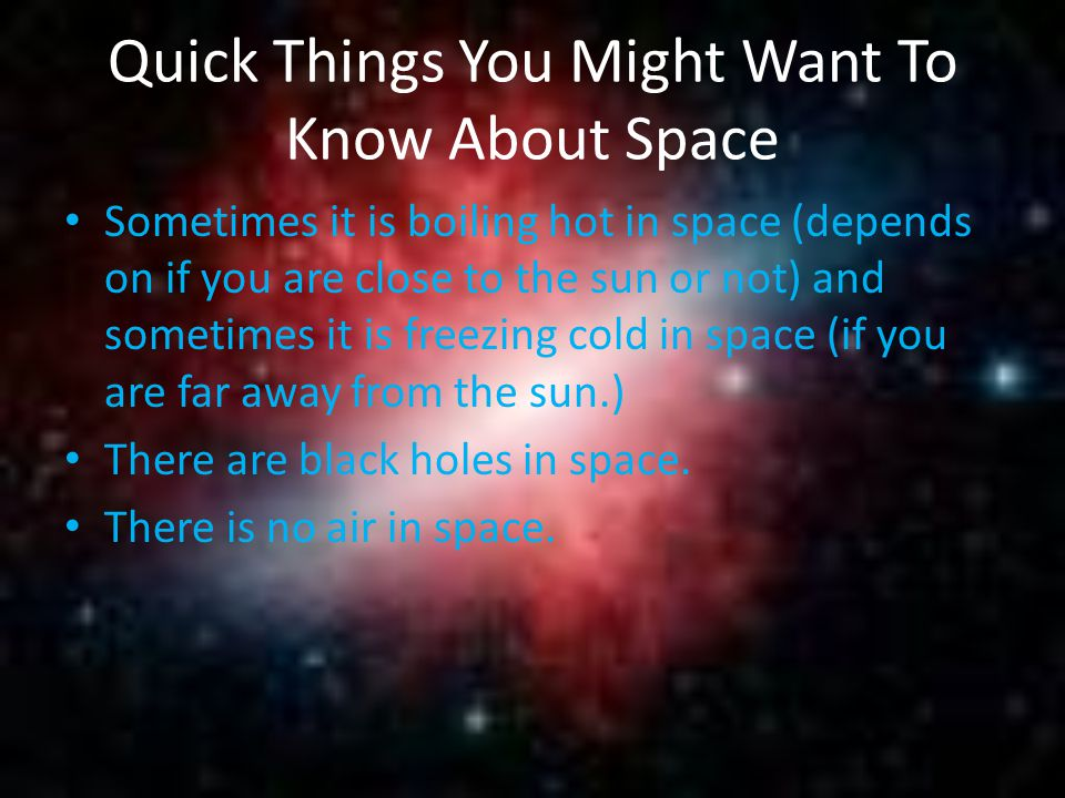Quick Things You Might Want To Know About Space Sometimes it is boiling hot in space (depends on if you are close to the sun or not) and sometimes it is freezing cold in space (if you are far away from the sun.) There are black holes in space.