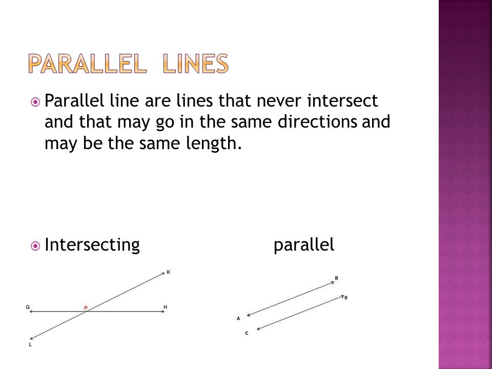  Parallel line are lines that never intersect and that may go in the same directions and may be the same length.
