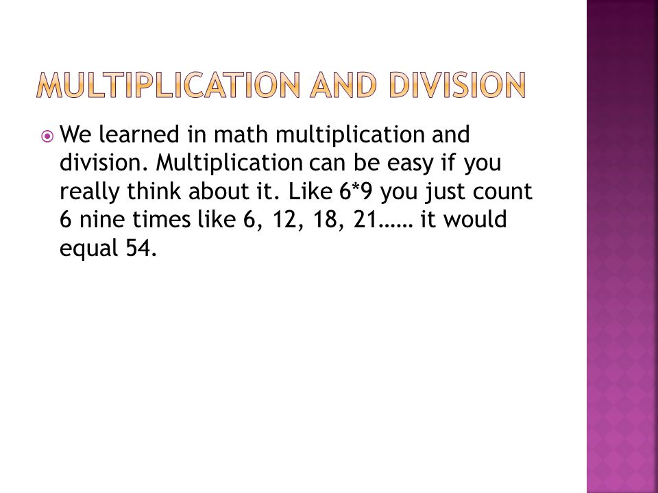  We learned in math multiplication and division.