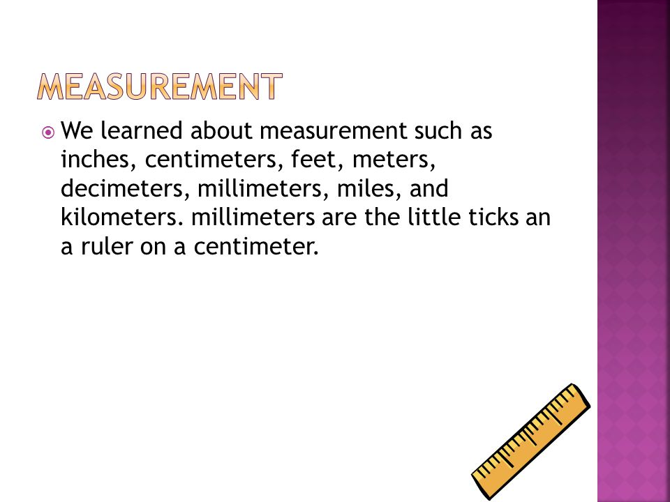  We learned about measurement such as inches, centimeters, feet, meters, decimeters, millimeters, miles, and kilometers.