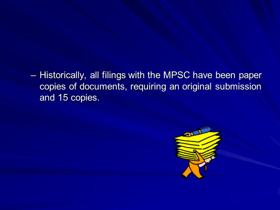 –Historically, all filings with the MPSC have been paper copies of documents, requiring an original submission and 15 copies.
